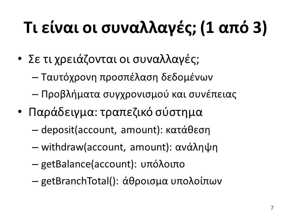 Τι είναι οι συναλλαγές; (1 από 3) Σε τι χρειάζονται οι συναλλαγές; – Ταυτόχρονη προσπέλαση δεδομένων – Προβλήματα συγχρονισμού και συνέπειας Παράδειγμα: τραπεζικό σύστημα – deposit(account, amount): κατάθεση – withdraw(account, amount): ανάληψη – getBalance(account): υπόλοιπο – getBranchTotal(): άθροισμα υπολοίπων 7