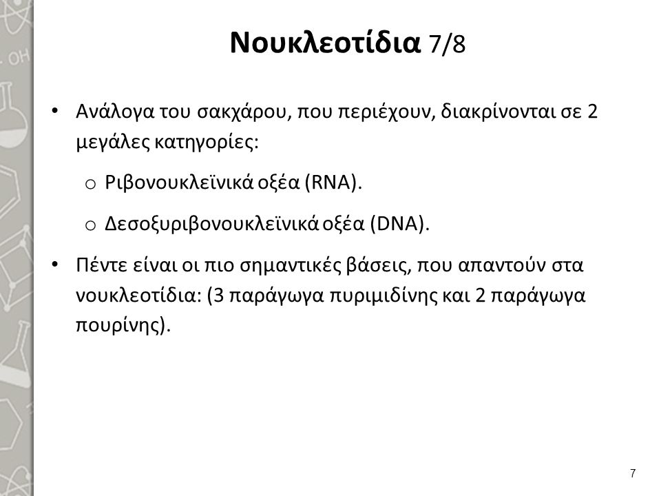 Νουκλεοτίδια 7/8 Ανάλογα του σακχάρου, που περιέχουν, διακρίνονται σε 2 μεγάλες κατηγορίες: o Ριβονουκλεϊνικά οξέα (RNA). o Δεσοξυριβονουκλεϊνικά οξέα