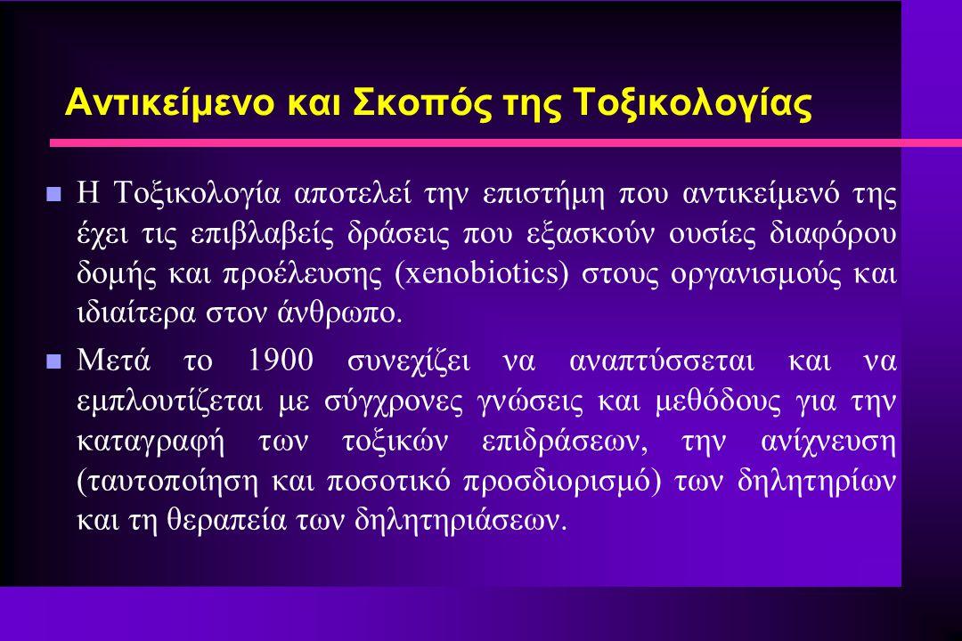 n Η Τοξικολογία αποτελεί την επιστήμη που αντικείμενό της έχει τις επιβλαβείς δράσεις που εξασκούν ουσίες διαφόρου δομής και προέλευσης (xenobiotics)