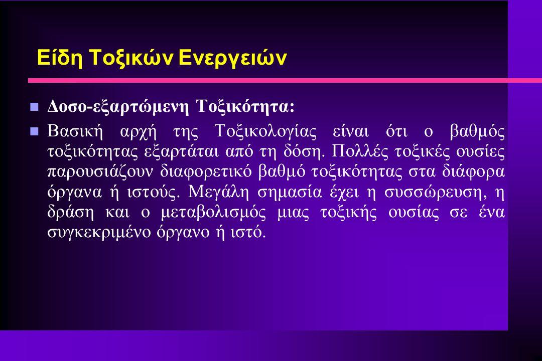 Είδη Τοξικών Ενεργειών n Δοσο-εξαρτώμενη Τοξικότητα: n Βασική αρχή της Τοξικολογίας είναι ότι ο βαθμός τοξικότητας εξαρτάται από τη δόση. Πολλές τοξικ