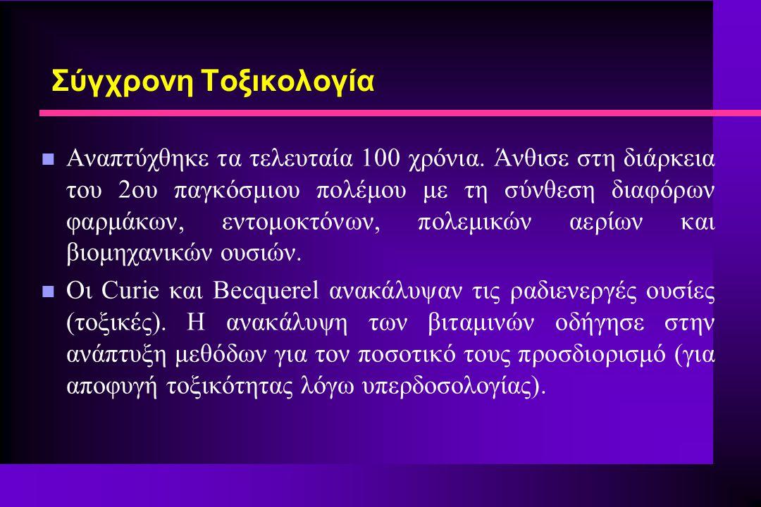 Σύγχρονη Τοξικολογία n Αναπτύχθηκε τα τελευταία 100 χρόνια. Άνθισε στη διάρκεια του 2ου παγκόσμιου πολέμου με τη σύνθεση διαφόρων φαρμάκων, εντομοκτόν