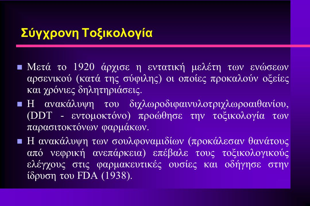Σύγχρονη Τοξικολογία n Μετά το 1920 άρχισε η εντατική μελέτη των ενώσεων αρσενικού (κατά της σύφιλης) οι οποίες προκαλούν οξείες και χρόνιες δηλητηριά