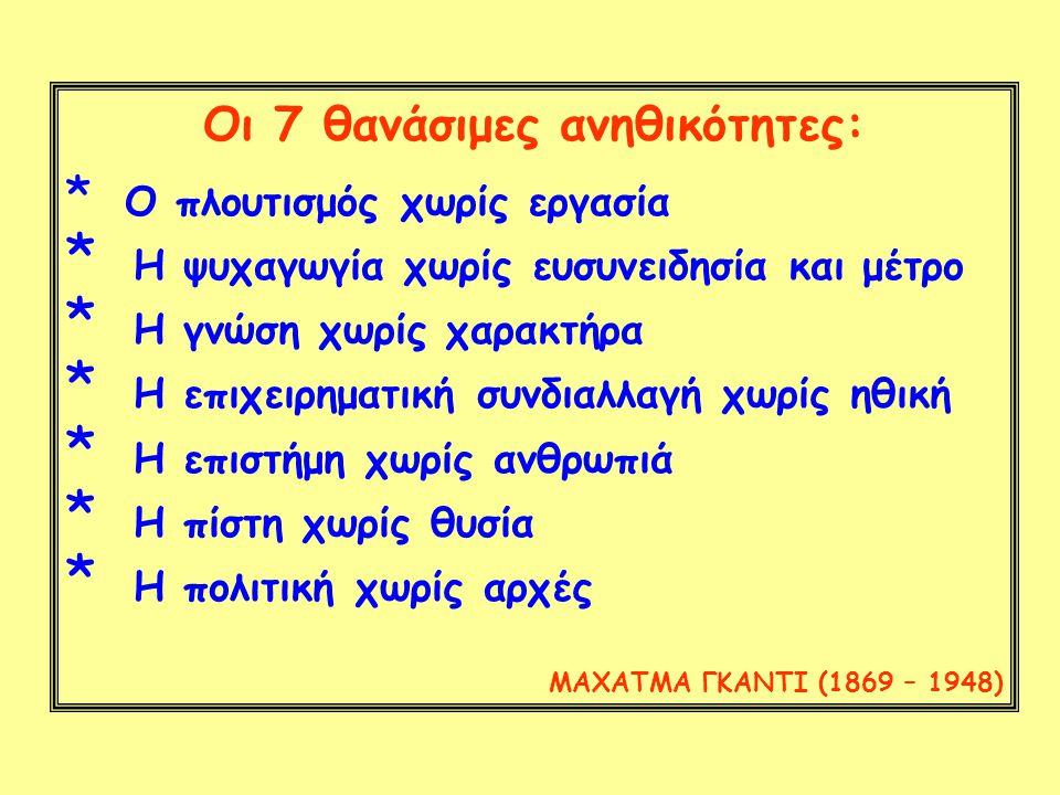 Οι 7 θανάσιμες ανηθικότητες: * Ο πλουτισμός χωρίς εργασία * Η ψυχαγωγία χωρίς ευσυνειδησία και μέτρο * Η γνώση χωρίς χαρακτήρα * Η επιχειρηματική συνδιαλλαγή χωρίς ηθική * Η επιστήμη χωρίς ανθρωπιά * Η πίστη χωρίς θυσία * Η πολιτική χωρίς αρχές ΜΑΧΑΤΜΑ ΓΚΑΝΤΙ (1869 – 1948)