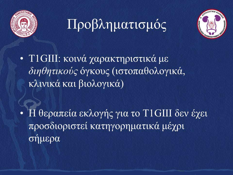 Προβληματισμός Τ1GIII: κοινά χαρακτηριστικά με διηθητικούς όγκους (ιστοπαθολογικά, κλινικά και βιολογικά) Η θεραπεία εκλογής για το Τ1GIII δεν έχει προσδιοριστεί κατηγορηματικά μέχρι σήμερα