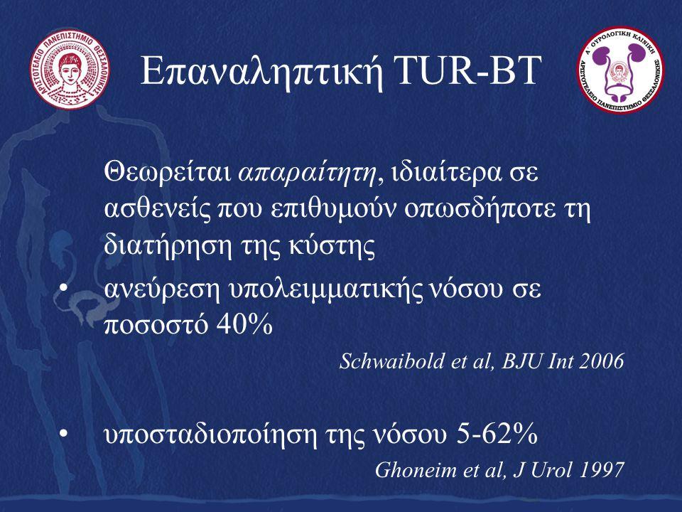 Επαναληπτική TUR-BT Θεωρείται απαραίτητη, ιδιαίτερα σε ασθενείς που επιθυμούν οπωσδήποτε τη διατήρηση της κύστης ανεύρεση υπολειμματικής νόσου σε ποσοστό 40% Schwaibold et al, BJU Int 2006 υποσταδιοποίηση της νόσου 5-62% Ghoneim et al, J Urol 1997