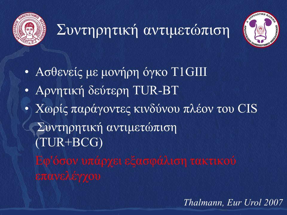 Συντηρητική αντιμετώπιση Ασθενείς με μονήρη όγκο T1GIII Αρνητική δεύτερη TUR-BT Χωρίς παράγοντες κινδύνου πλέον του CIS Συντηρητική αντιμετώπιση (TUR+BCG) Εφ όσον υπάρχει εξασφάλιση τακτικού επανελέγχου Thalmann, Eur Urol 2007