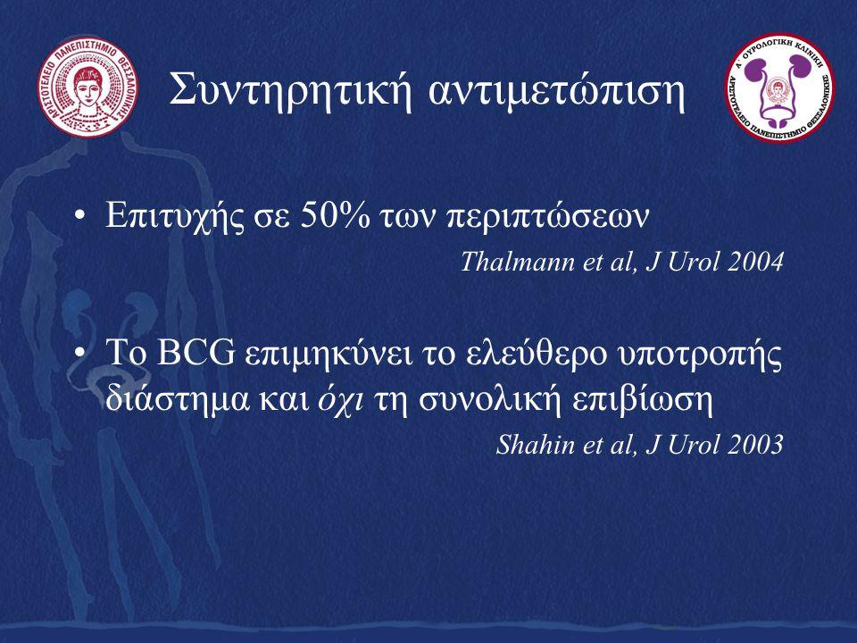 Συντηρητική αντιμετώπιση Επιτυχής σε 50% των περιπτώσεων Thalmann et al, J Urol 2004 Το BCG επιμηκύνει το ελεύθερο υποτροπής διάστημα και όχι τη συνολική επιβίωση Shahin et al, J Urol 2003