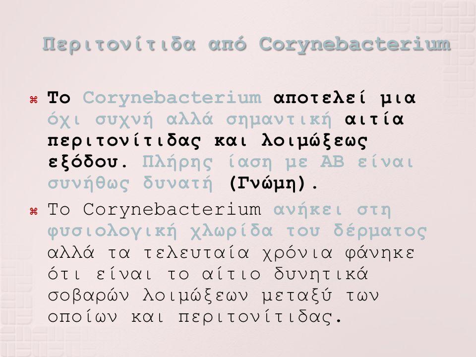 Περιτονίτιδα από Corynebacterium  To Corynebacterium αποτελεί μια όχι συχνή αλλά σημαντική αιτία περιτονίτιδας και λοιμώξεως εξόδου. Πλήρης ίαση με Α