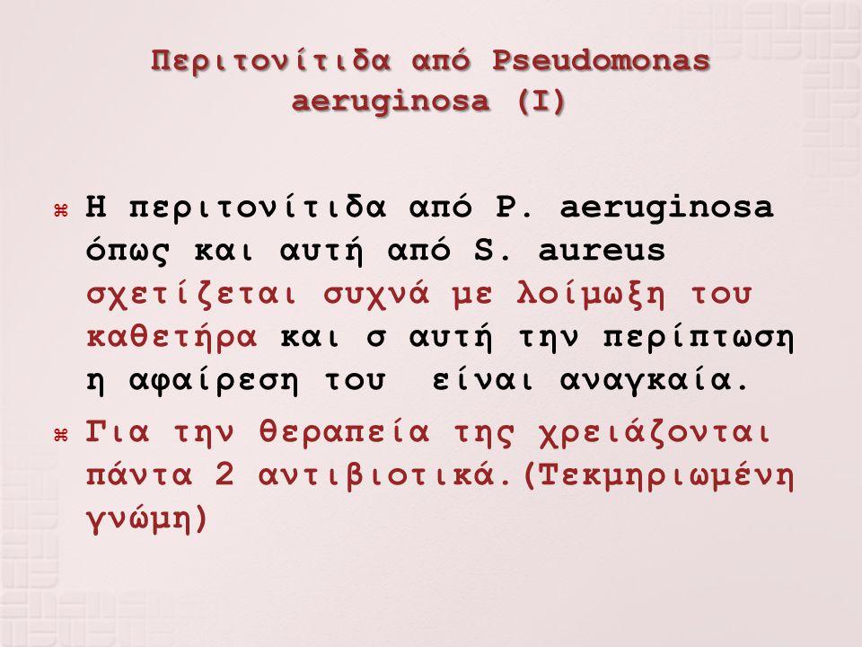 Περιτονίτιδα από Pseudomonas aeruginosa (I)  Η περιτονίτιδα από P. aeruginosa όπως και αυτή από S. aureus σχετίζεται συχνά με λοίμωξη του καθετήρα κα
