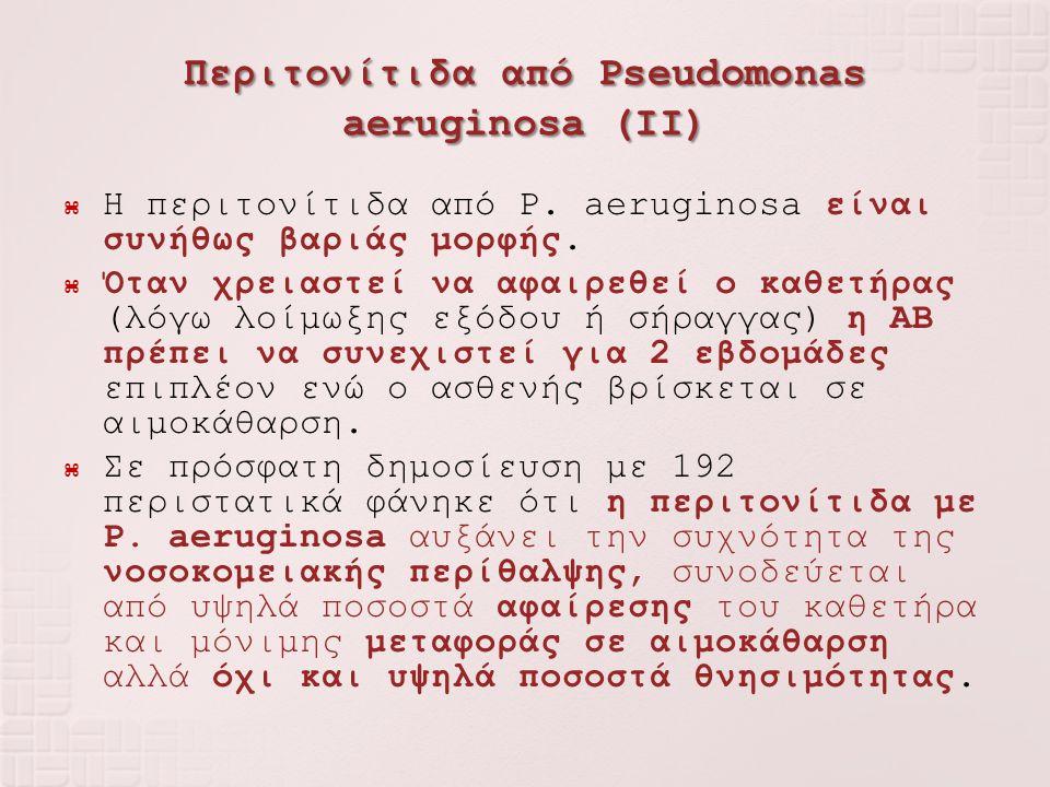 Περιτονίτιδα από Pseudomonas aeruginosa (IΙ)  Η περιτονίτιδα από P. aeruginosa είναι συνήθως βαριάς μορφής.  Όταν χρειαστεί να αφαιρεθεί ο καθετήρας
