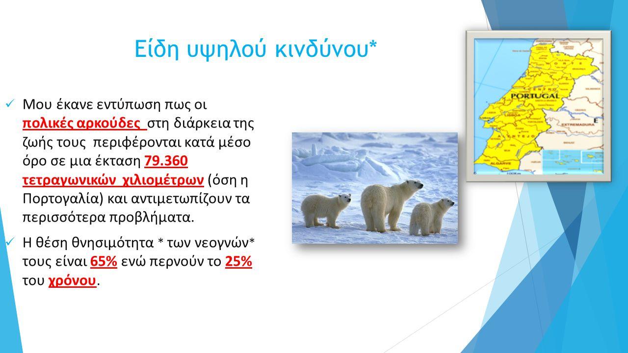 Είδη υψηλού κινδύνου* Μου έκανε εντύπωση πως οι πολικές αρκούδες στη διάρκεια της ζωής τους περιφέρονται κατά μέσο όρο σε μια έκταση 79.360 τετραγωνικών χιλιομέτρων (όση η Πορτογαλία) και αντιμετωπίζουν τα περισσότερα προβλήματα.