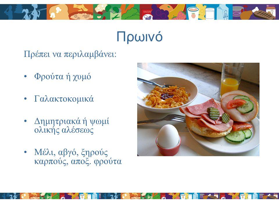 Πρωινό Πρέπει να περιλαμβάνει: Φρούτα ή χυμό Γαλακτοκομικά Δημητριακά ή ψωμί ολικής αλέσεως Μέλι, αβγό, ξηρούς καρπούς, αποξ. φρούτα