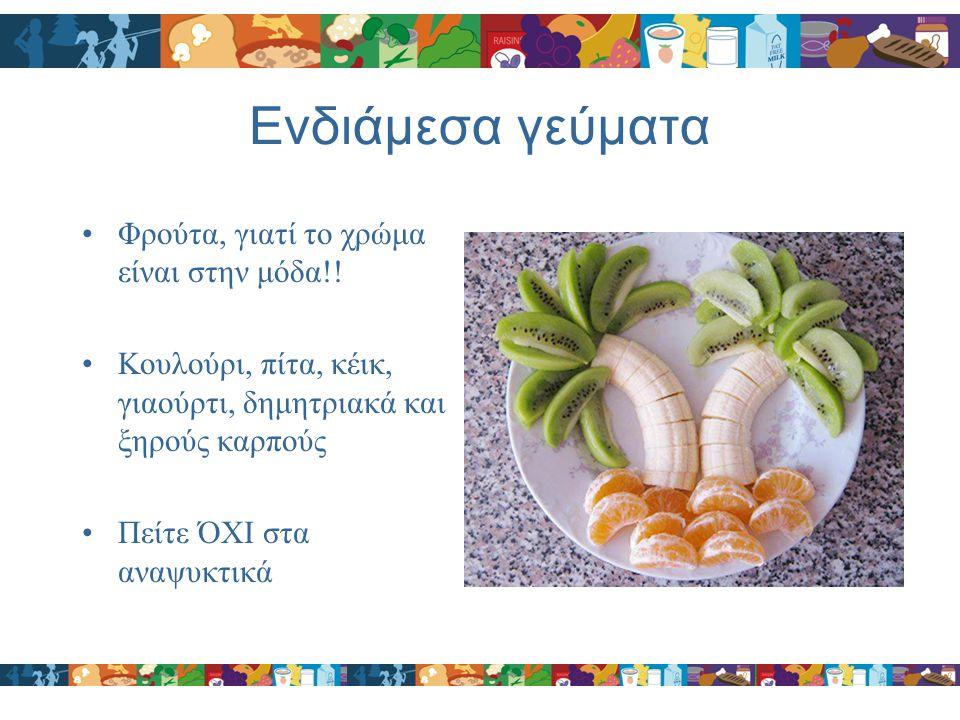 Ενδιάμεσα γεύματα Φρούτα, γιατί το χρώμα είναι στην μόδα!! Κουλούρι, πίτα, κέικ, γιαούρτι, δημητριακά και ξηρούς καρπούς Πείτε ΌΧΙ στα αναψυκτικά