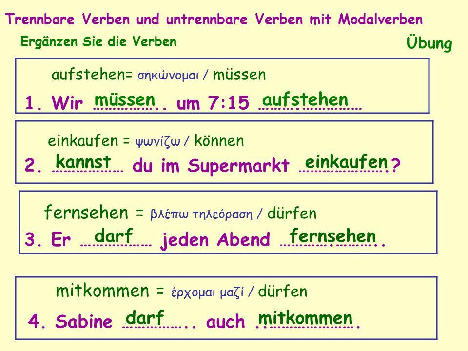 Trennbare Verben und untrennbare Verben mit Modalverben Übung Ergänzen Sie die Verben 2. ……………… du im Supermarkt ………………….? 1. Wir …………….. um 7:15 ……….