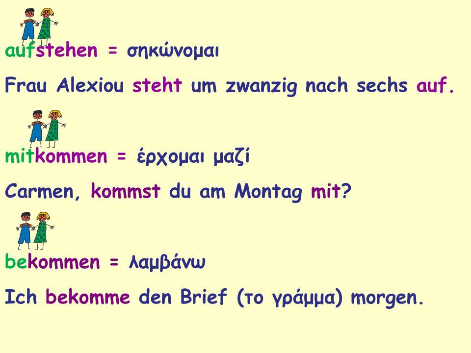 aufstehen = σηκώνομαι Frau Alexiou steht um zwanzig nach sechs auf. mitkommen = έρχομαι μαζί Carmen, kommst du am Montag mit? bekommen = λαμβάνω Ich b