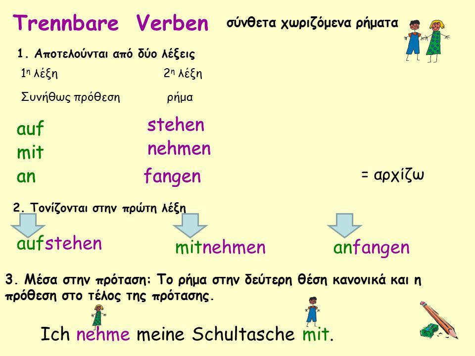 Trennbare Verben σύνθετα χωριζόμενα ρήματα 1. Αποτελούνται από δύο λέξεις 1 η λέξη Συνήθως πρόθεση 2 η λέξη ρήμα auf 2. Τονίζονται στην πρώτη λέξη 3.