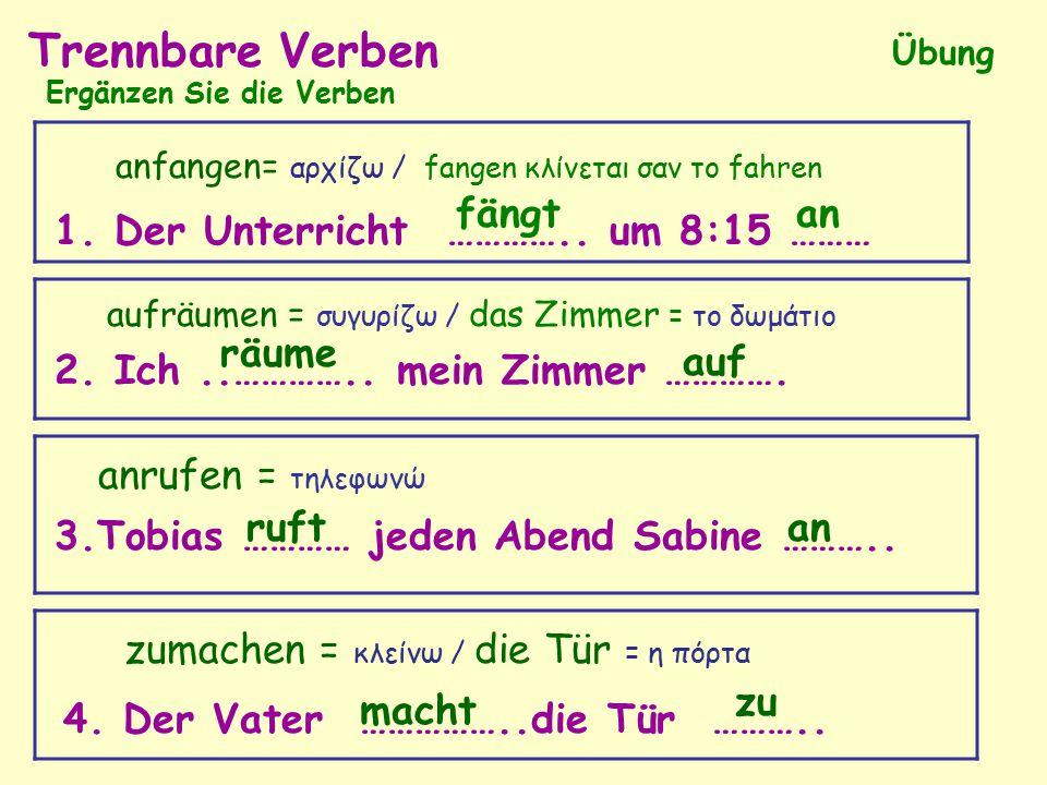 Trennbare Verben Übung Ergänzen Sie die Verben 2. Ich..………….. mein Zimmer …………. 1. Der Unterricht ………….. um 8:15 ……… anfangen= αρχίζω / fangen κλίνετα