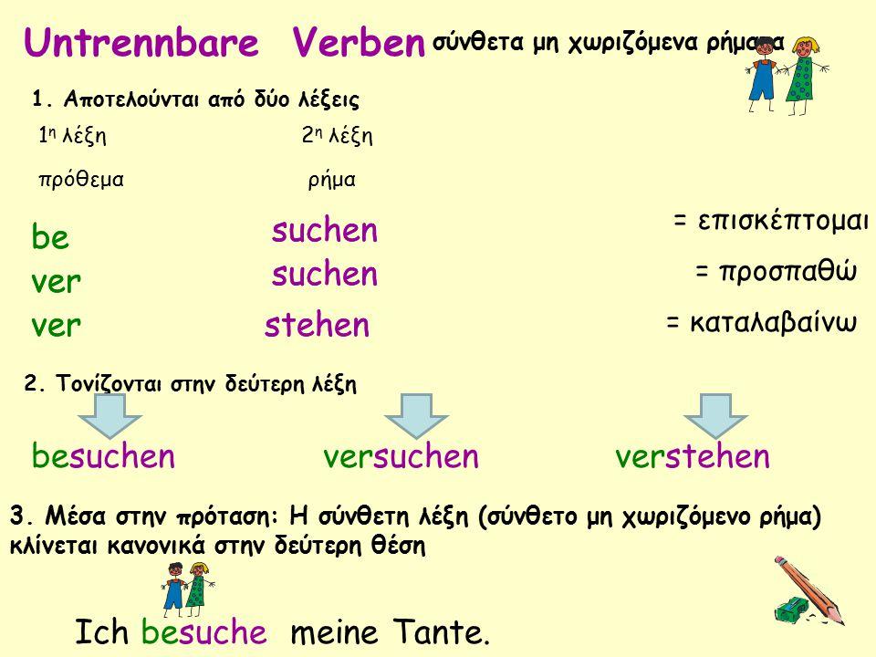 Untrennbare Verben σύνθετα μη χωριζόμενα ρήματα 1. Αποτελούνται από δύο λέξεις 1 η λέξη πρόθεμα 2 η λέξη ρήμα be 2. Τονίζονται στην δεύτερη λέξη 3. Μέ