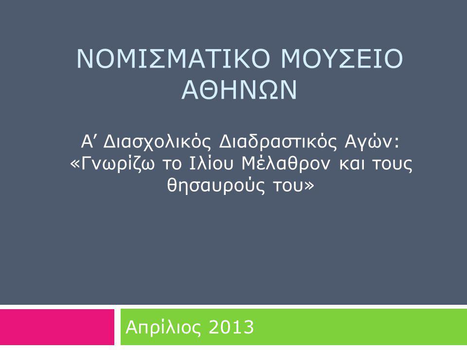 ΝΟΜΙΣΜΑΤΙΚΟ ΜΟΥΣΕΙΟ ΑΘΗΝΩΝ Απρίλιος 2013 A' Διασχολικός Διαδραστικός Αγών: «Γνωρίζω το Ιλίου Μέλαθρον και τους θησαυρούς του»