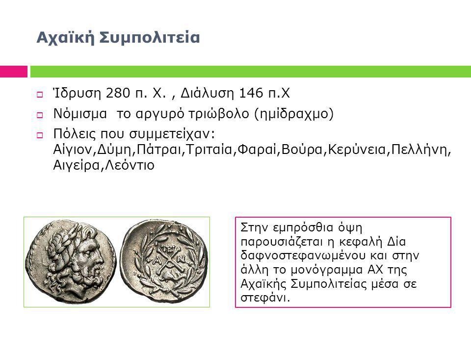 Αχαϊκή Συμπολιτεία  Ίδρυση 280 π. Χ., Διάλυση 146 π.Χ  Νόμισμα το αργυρό τριώβολο (ημίδραχμο)  Πόλεις που συμμετείχαν: Αίγιον,Δύμη,Πάτραι,Τριταία,Φ