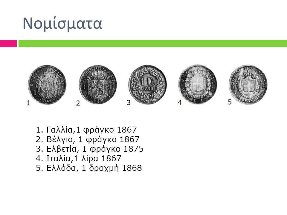 Νομίσματα 1.Γαλλία,1 φράγκο 1867 2.Βέλγιο, 1 φράγκο 1867 3.Ελβετία, 1 φράγκο 1875 4.Ιταλία,1 λίρα 1867 5.Ελλάδα, 1 δραχμή 1868