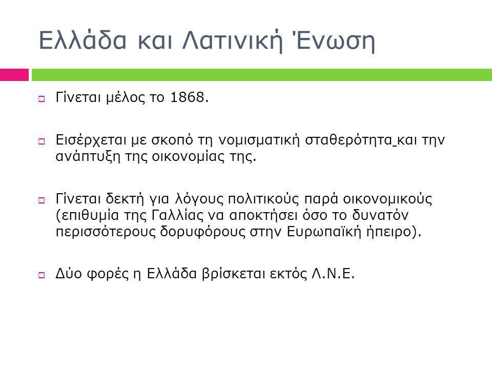 Ελλάδα και Λατινική Ένωση  Γίνεται μέλος το 1868.  Εισέρχεται με σκοπό τη νομισματική σταθερότητα και την ανάπτυξη της οικονομίας της.  Γίνεται δεκ