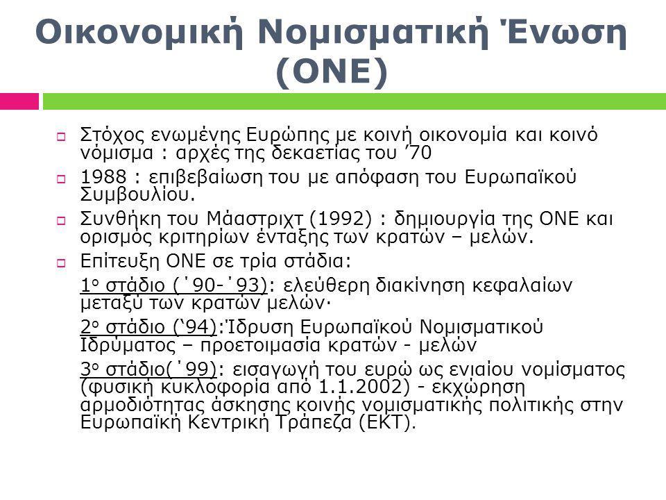Οικονομική Νομισματική Ένωση (ΟΝΕ)  Στόχος ενωμένης Ευρώπης με κοινή οικονομία και κοινό νόμισμα : αρχές της δεκαετίας του '70  1988 : επιβεβαίωση του με απόφαση του Ευρωπαϊκού Συμβουλίου.