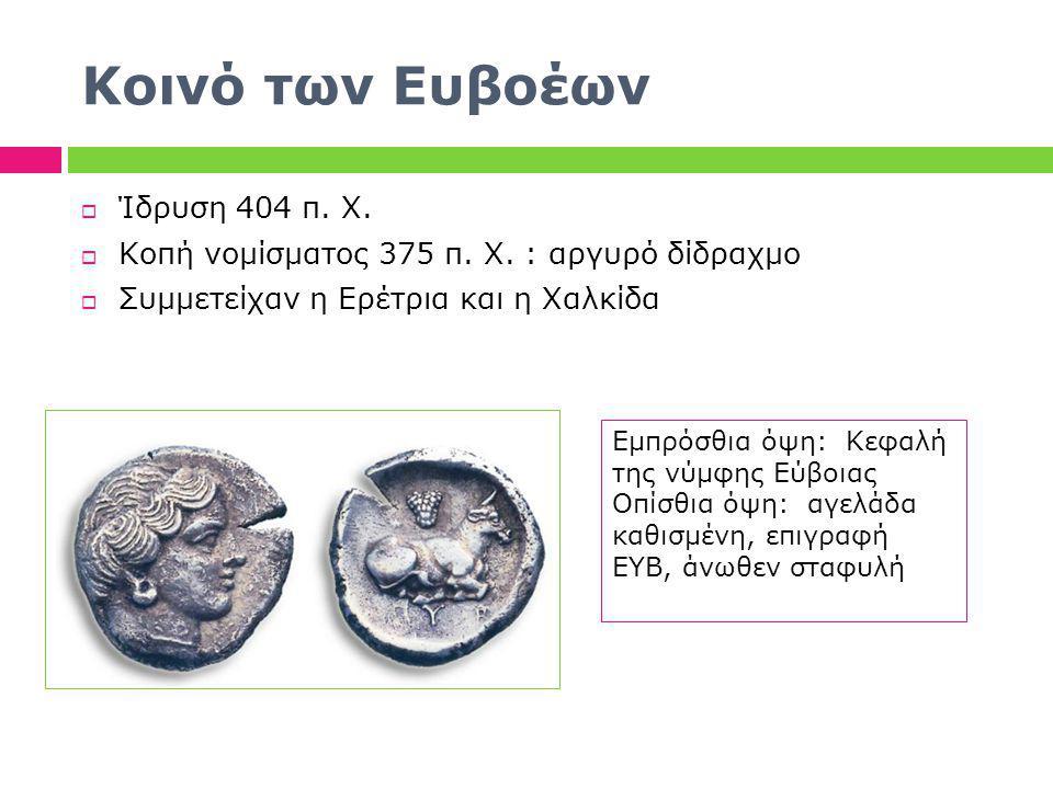 Κοινό των Ευβοέων  Ίδρυση 404 π. Χ.  Κοπή νομίσματος 375 π. Χ. : αργυρό δίδραχμο  Συμμετείχαν η Ερέτρια και η Χαλκίδα Εμπρόσθια όψη: Κεφαλή της νύμ