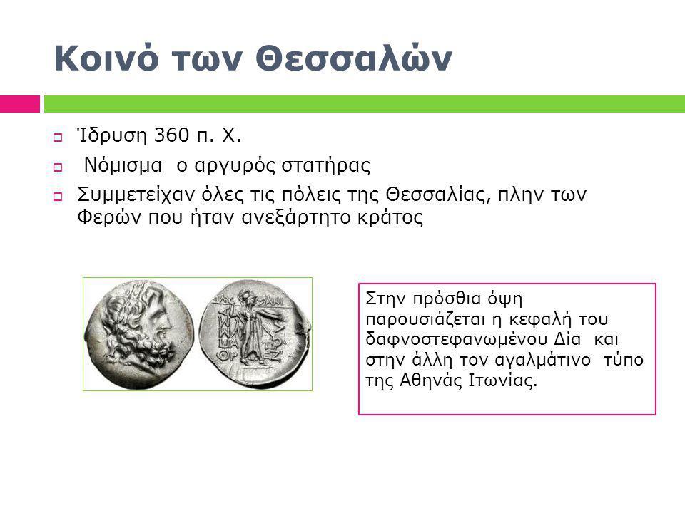 Κοινό των Θεσσαλών  Ίδρυση 360 π. Χ.  Νόμισμα ο αργυρός στατήρας  Συμμετείχαν όλες τις πόλεις της Θεσσαλίας, πλην των Φερών που ήταν ανεξάρτητο κρά