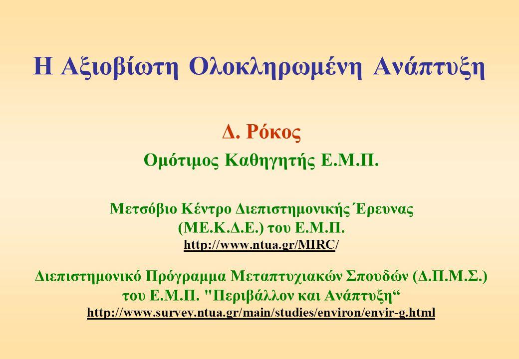 Η Αξιοβίωτη Ολοκληρωμένη Ανάπτυξη Δ. Ρόκος Ομότιμος Καθηγητής Ε.Μ.Π. Μετσόβιο Κέντρο Διεπιστημονικής Έρευνας (ΜΕ.Κ.Δ.Ε.) του Ε.Μ.Π. http://www.ntua.gr