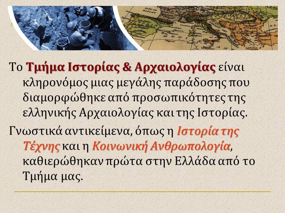 Πρόγραμμα Σπουδών Τμήμα Ιστορίας & Αρχαιολογίας Το Τμήμα Ιστορίας & Αρχαιολογίας είναι κληρονόμος μιας μεγάλης παράδοσης που διαμορφώθηκε από προσωπικ