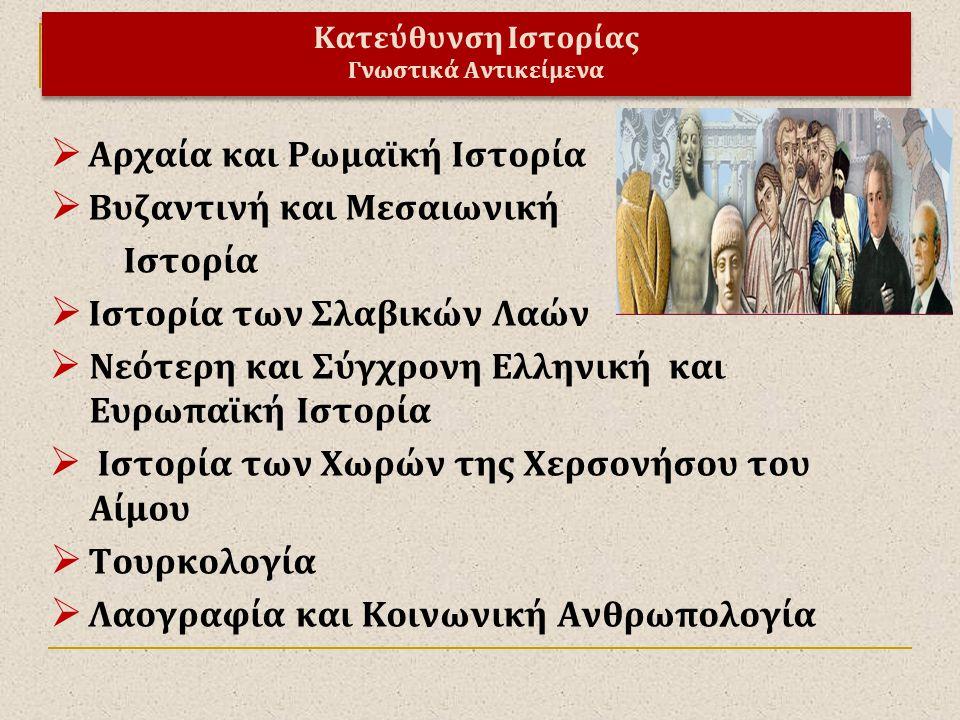 Κατεύθυνση Ιστορίας Γνωστικά Αντικείμενα  Αρχαία και Ρωμαϊκή Ιστορία  Βυζαντινή και Μεσαιωνική Ιστορία  Ιστορία των Σλαβικών Λαών  Νεότερη και Σύγ