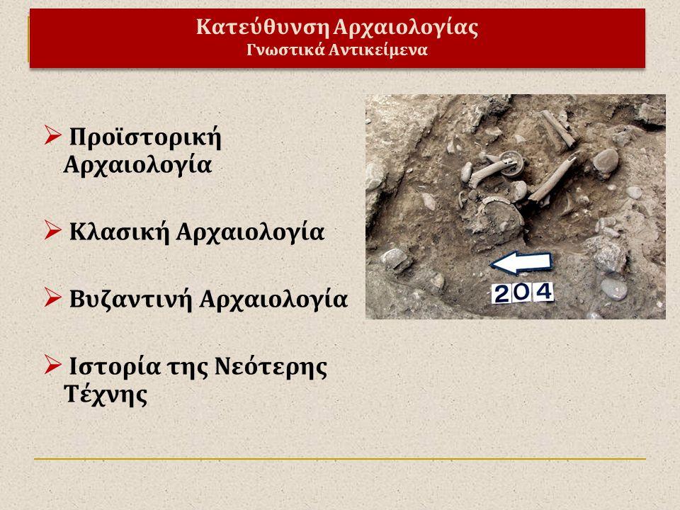  Προϊστορική Αρχαιολογία  Κλασική Αρχαιολογία  Βυζαντινή Αρχαιολογία  Ιστορία της Νεότερης Τέχνης Κατεύθυνση Αρχαιολογίας Γνωστικά Αντικείμενα