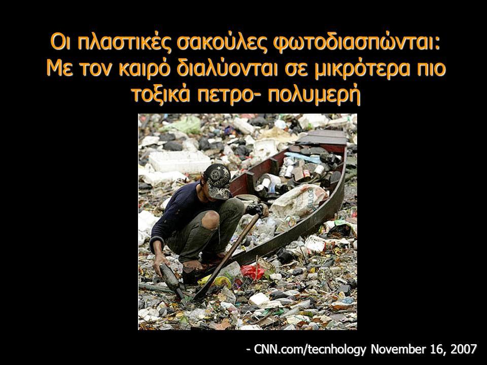 Οι πλαστικές σακούλες φωτοδιασπώνται: Με τον καιρό διαλύονται σε μικρότερα πιο τοξικά πετρο- πολυμερή - CNN.com/tecnhology November 16, 2007
