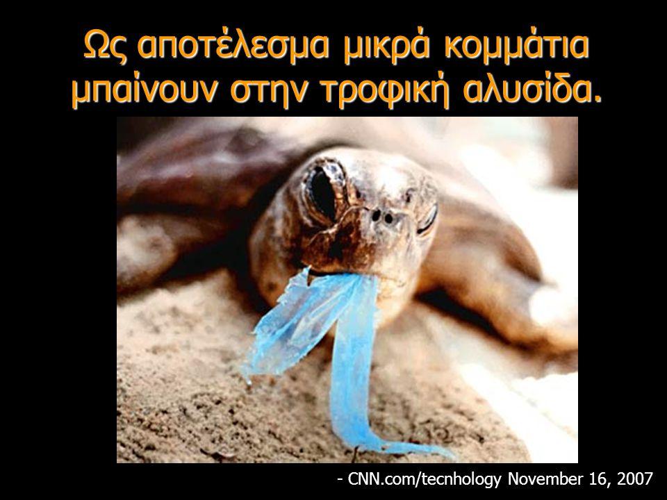 Ως αποτέλεσμα μικρά κομμάτια μπαίνουν στην τροφική αλυσίδα. - CNN.com/tecnhology November 16, 2007