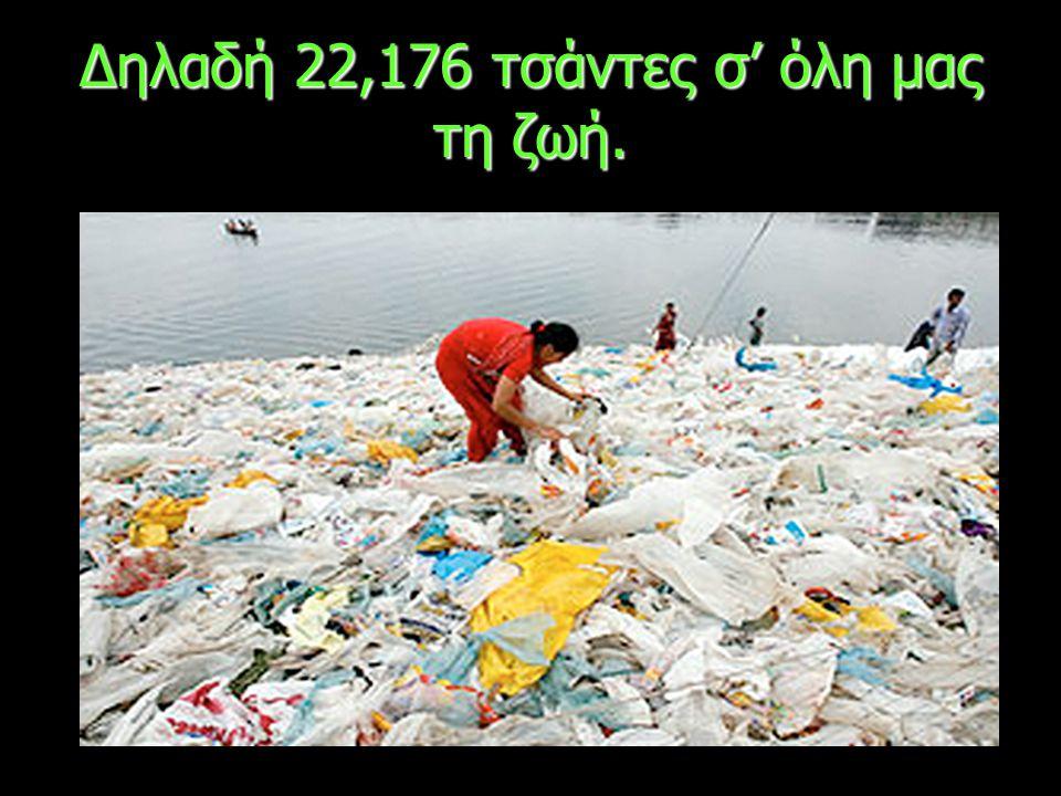 Δηλαδή 22,176 τσάντες σ' όλη μας τη ζωή.