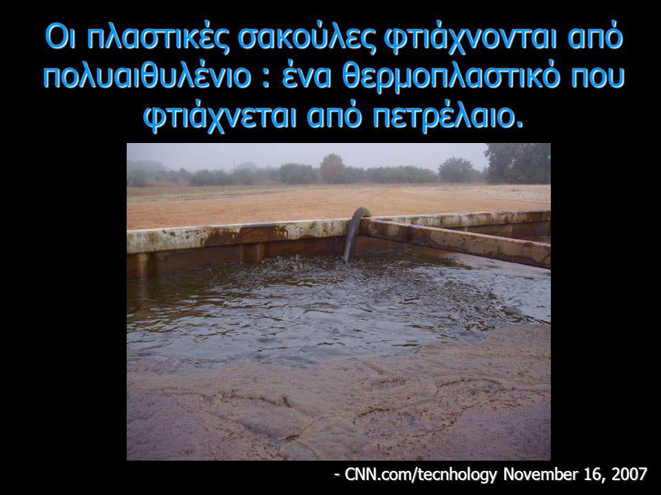 Οι πλαστικές σακούλες φτιάχνονται από πολυαιθυλένιο : ένα θερμοπλαστικό που φτιάχνεται από πετρέλαιο. - CNN.com/tecnhology November 16, 2007