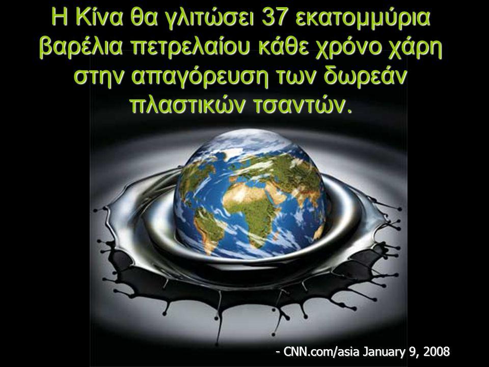 Η Κίνα θα γλιτώσει 37 εκατομμύρια βαρέλια πετρελαίου κάθε χρόνο χάρη στην απαγόρευση των δωρεάν πλαστικών τσαντών. - CNN.com/asia January 9, 2008