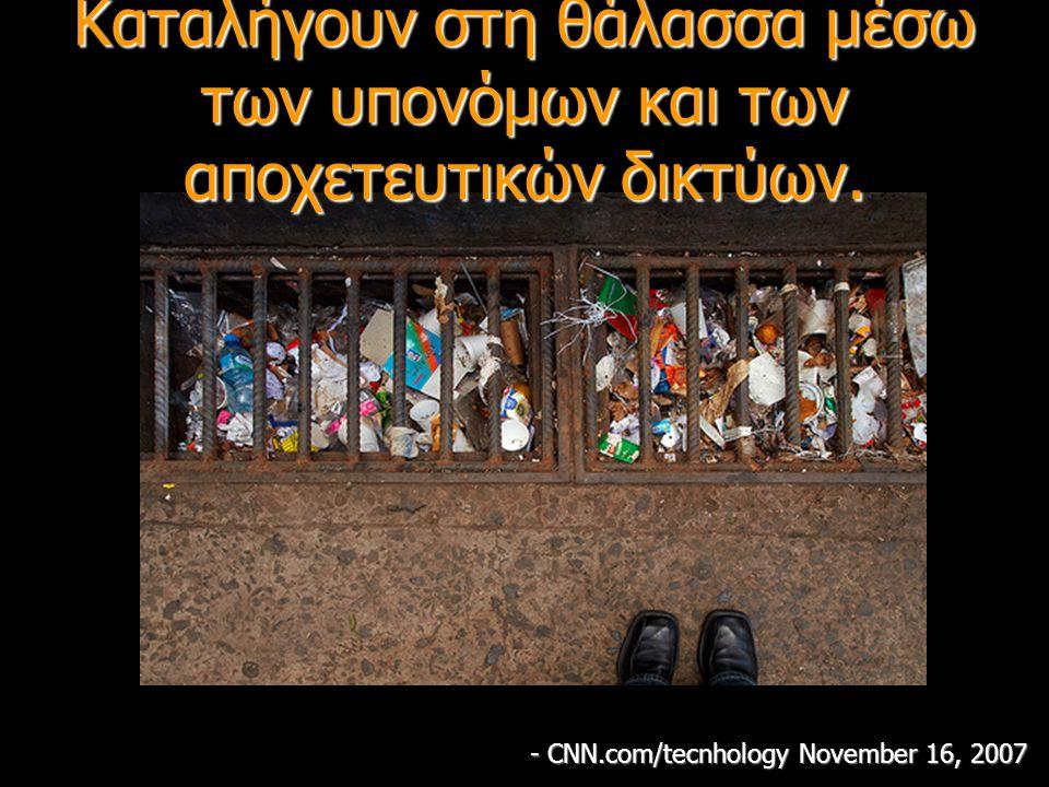 Καταλήγουν στη θάλασσα μέσω των υπονόμων και των αποχετευτικών δικτύων. - CNN.com/tecnhology November 16, 2007