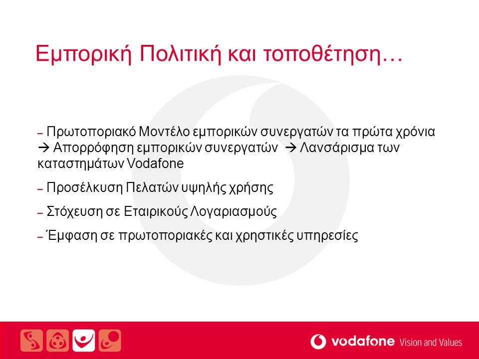 Εμπορική Πολιτική και τοποθέτηση… – Πρωτοποριακό Μοντέλο εμπορικών συνεργατών τα πρώτα χρόνια  Απορρόφηση εμπορικών συνεργατών  Λανσάρισμα των καταστημάτων Vodafone – Προσέλκυση Πελατών υψηλής χρήσης – Στόχευση σε Εταιρικούς Λογαριασμούς – Έμφαση σε πρωτοποριακές και χρηστικές υπηρεσίες
