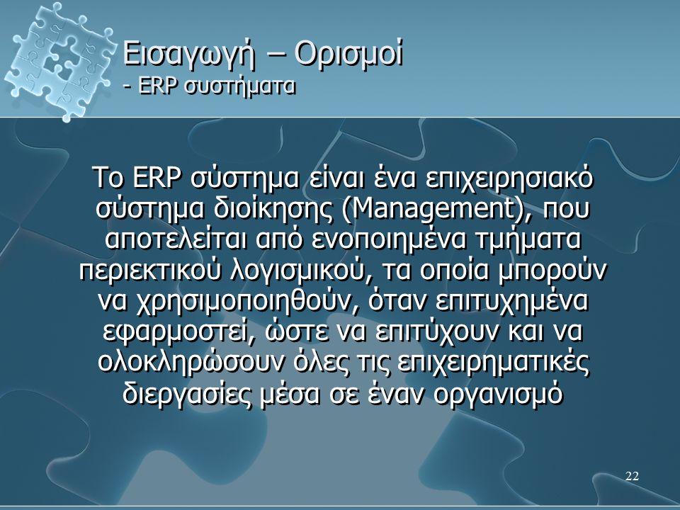 22 Εισαγωγή – Ορισμοί - ERP συστήματα Το ERP σύστημα είναι ένα επιχειρησιακό σύστημα διοίκησης (Management), που αποτελείται από ενοποιημένα τμήματα π