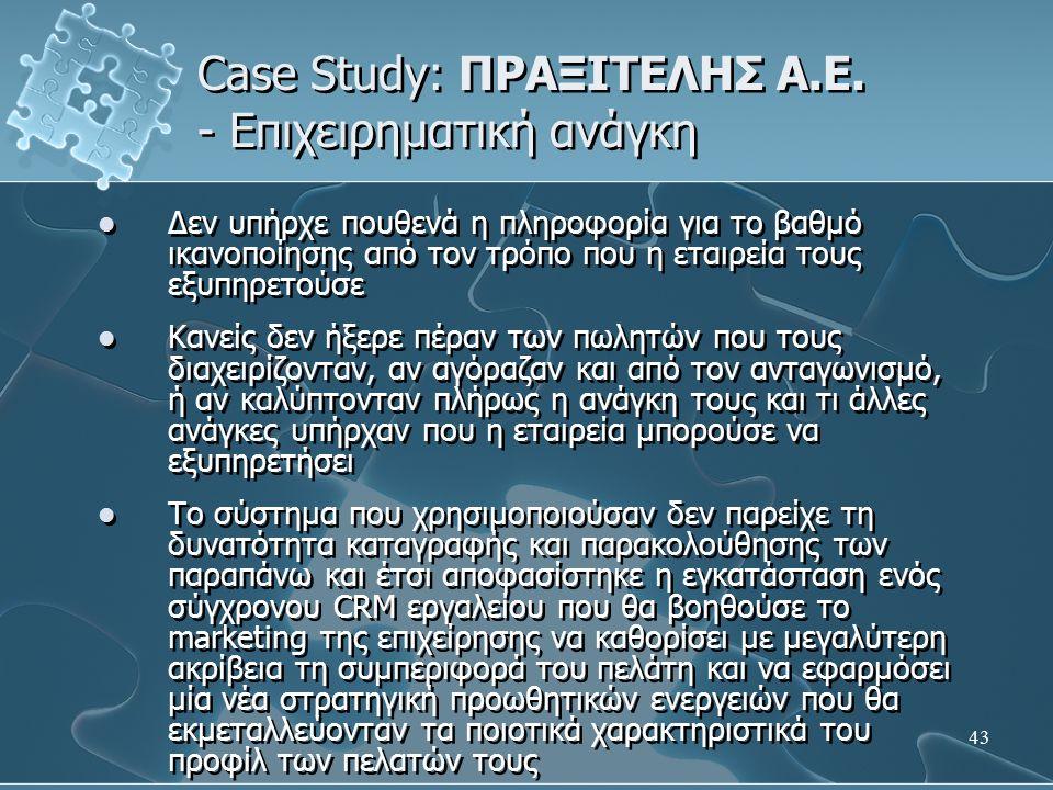 43 Case Study: ΠΡΑΞΙΤΕΛΗΣ Α.Ε. - Επιχειρηματική ανάγκη Δεν υπήρχε πουθενά η πληροφορία για το βαθμό ικανοποίησης από τον τρόπο που η εταιρεία τους εξυ