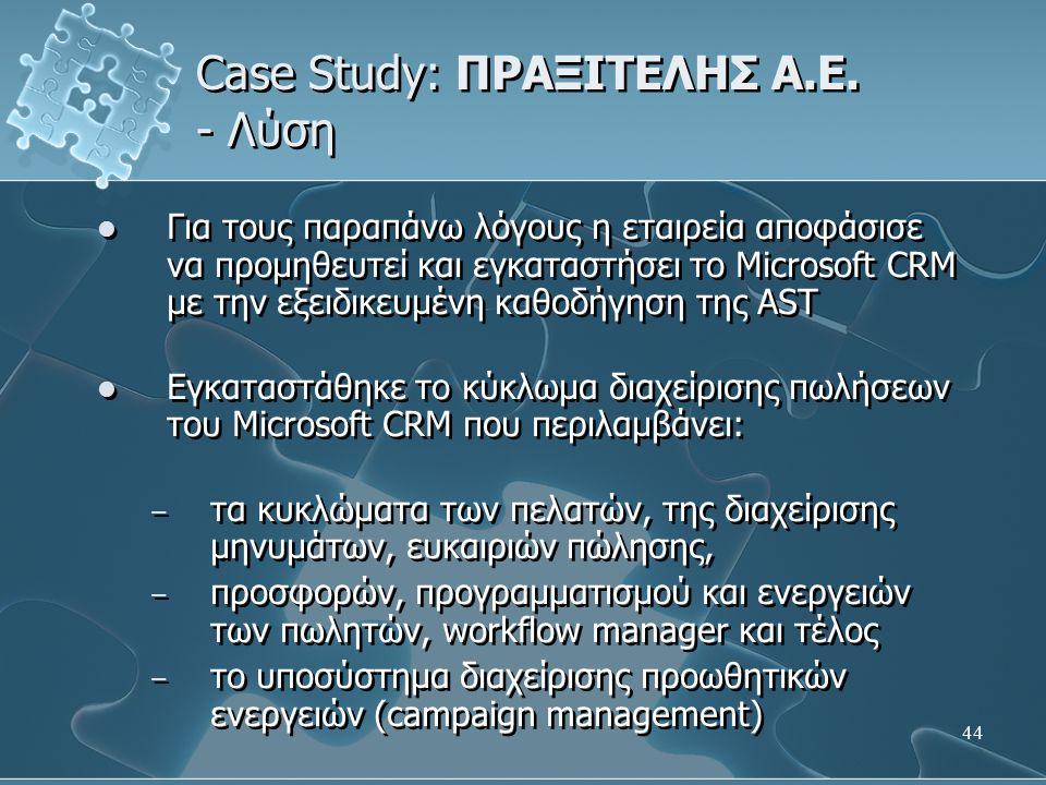44 Case Study: ΠΡΑΞΙΤΕΛΗΣ Α.Ε. - Λύση Για τους παραπάνω λόγους η εταιρεία αποφάσισε να προμηθευτεί και εγκαταστήσει το Microsoft CRM µε την εξειδικευμ