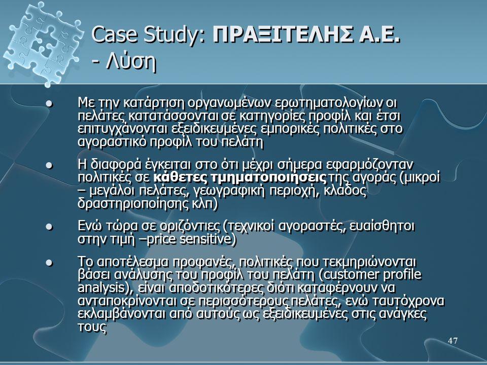 47 Case Study: ΠΡΑΞΙΤΕΛΗΣ Α.Ε. - Λύση Με την κατάρτιση οργανωμένων ερωτηματολογίων οι πελάτες κατατάσσονται σε κατηγορίες προφίλ και έτσι επιτυγχάνοντ