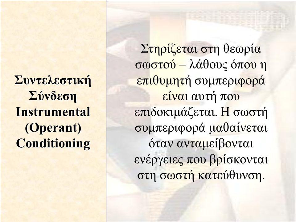 ΣυντελεστικήΣύνδεση Instrumental (Operant) Conditioning Στηρίζεται στη θεωρία σωστού – λάθους όπου η επιθυμητή συμπεριφορά είναι αυτή που επιδοκιμάζετ