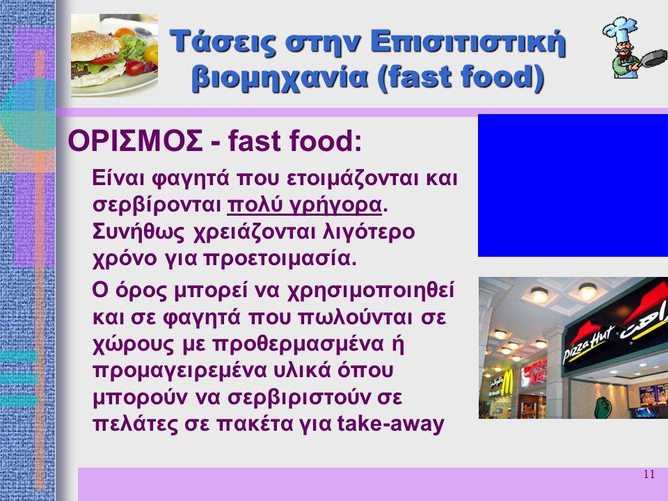 11 Τάσεις στην Επισιτιστική βιομηχανία (fast food) ΟΡΙΣΜΟΣ - fast food: Είναι φαγητά που ετοιμάζονται και σερβίρονται πολύ γρήγορα. Συνήθως χρειάζοντα