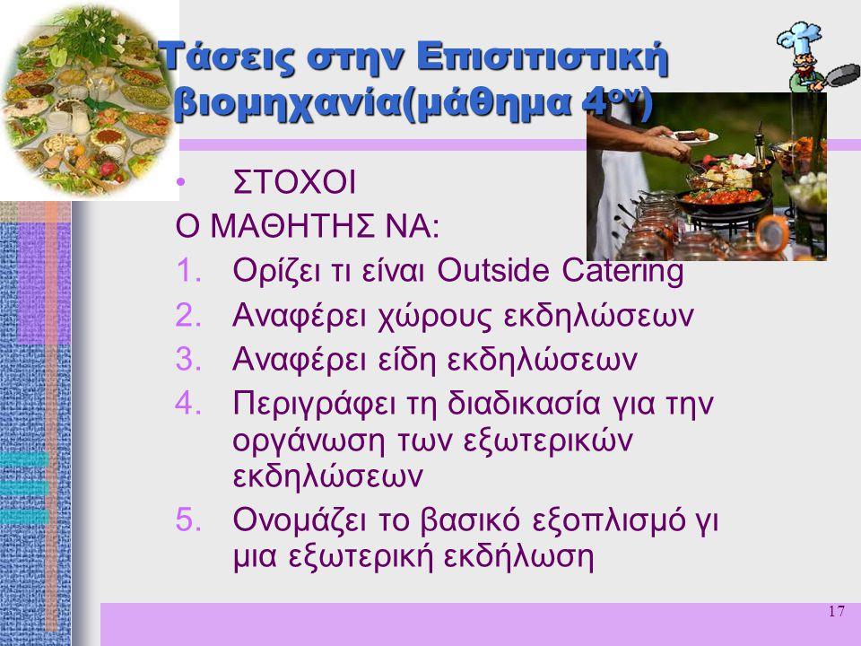17 Τάσεις στην Επισιτιστική βιομηχανία(μάθημα 4 ον ) ΣΤΟΧΟΙ Ο ΜΑΘΗΤΗΣ ΝΑ: 1.Ορίζει τι είναι Outside Catering 2.Αναφέρει χώρους εκδηλώσεων 3.Αναφέρει ε