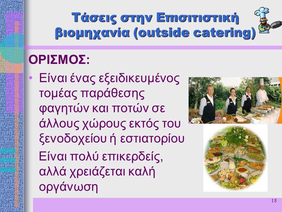 18 Τάσεις στην Επισιτιστική βιομηχανία (outside catering) ΟΡΙΣΜΟΣ: Είναι ένας εξειδικευμένος τομέας παράθεσης φαγητών και ποτών σε άλλους χώρους εκτός