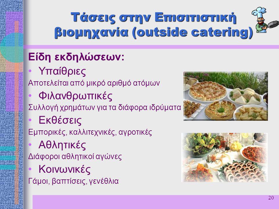 20 Τάσεις στην Επισιτιστική βιομηχανία (outside catering) Είδη εκδηλώσεων: Υπαίθριες Αποτελείται από μικρό αριθμό ατόμων Φιλανθρωπικές Συλλογή χρημάτω