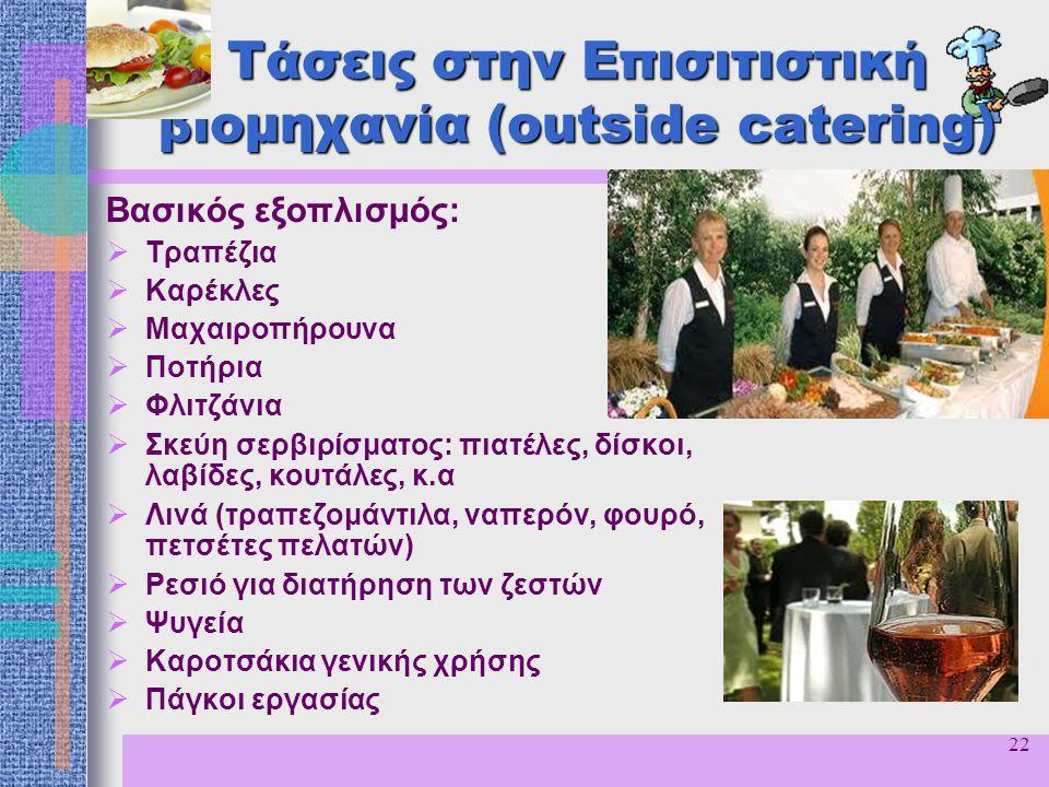 22 Τάσεις στην Επισιτιστική βιομηχανία (outside catering) Βασικός εξοπλισμός:  Τραπέζια  Καρέκλες  Μαχαιροπήρουνα  Ποτήρια  Φλιτζάνια  Σκεύη σερ